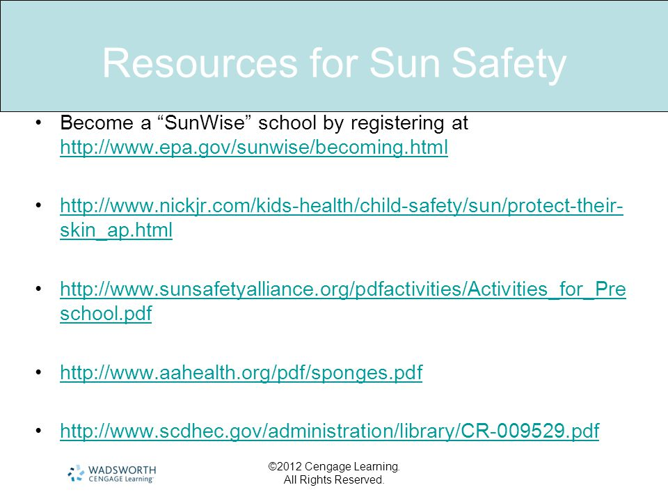 Resources for Sun Safety Become a SunWise school by registering at http://www.epa.gov/sunwise/becoming.html http://www.epa.gov/sunwise/becoming.html http://www.nickjr.com/kids-health/child-safety/sun/protect-their- skin_ap.htmlhttp://www.nickjr.com/kids-health/child-safety/sun/protect-their- skin_ap.html http://www.sunsafetyalliance.org/pdfactivities/Activities_for_Pre school.pdfhttp://www.sunsafetyalliance.org/pdfactivities/Activities_for_Pre school.pdf http://www.aahealth.org/pdf/sponges.pdf http://www.scdhec.gov/administration/library/CR-009529.pdf ©2012 Cengage Learning.