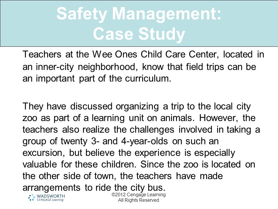 Safety Management: Case Study Teachers at the Wee Ones Child Care Center, located in an inner-city neighborhood, know that field trips can be an important part of the curriculum.