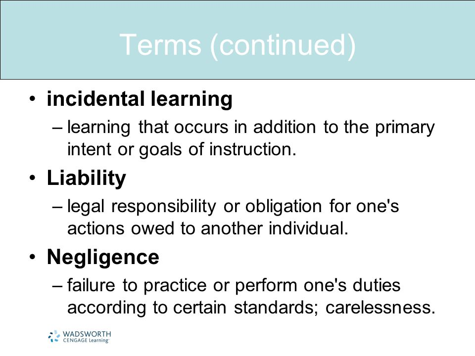 Terms (continued) incidental learning –learning that occurs in addition to the primary intent or goals of instruction.