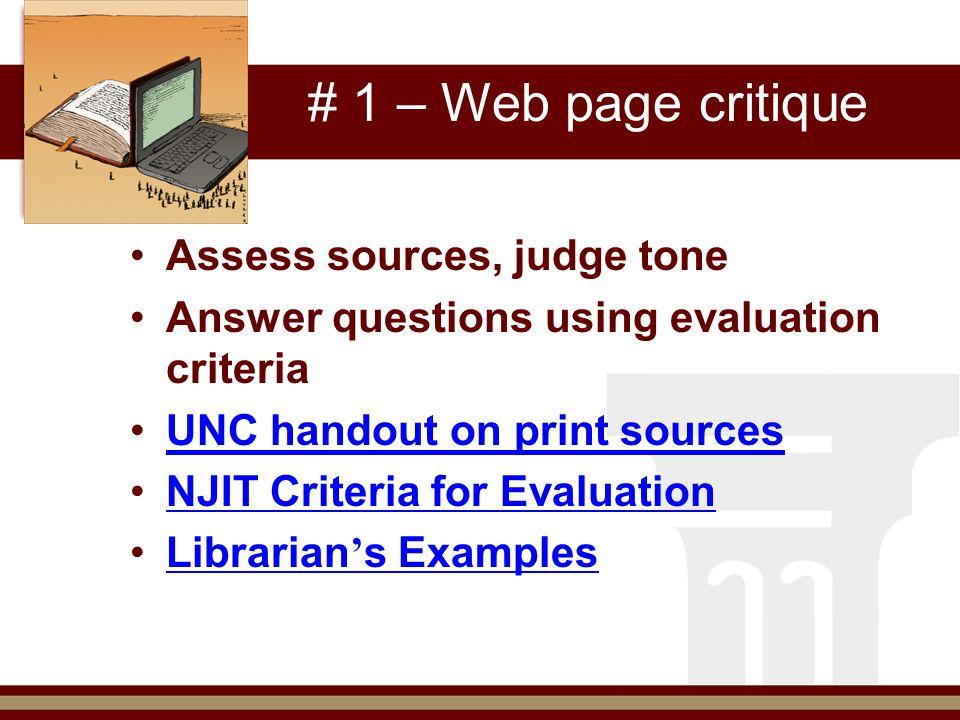 # 1 – Web page critique Assess sources, judge tone Answer questions using evaluation criteria UNC handout on print sources NJIT Criteria for Evaluation Librarian ' s ExamplesLibrarian ' s Examples