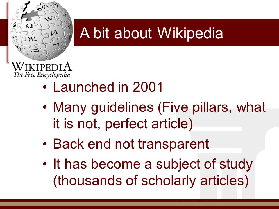 A bit about Wikipedia Launched in 2001 Many guidelines (Five pillars, what it is not, perfect article) Back end not transparent It has become a subject of study (thousands of scholarly articles)