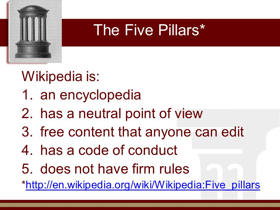 The Five Pillars* Wikipedia is: 1.an encyclopedia 2.has a neutral point of view 3.free content that anyone can edit 4.has a code of conduct 5.does not have firm rules *http://en.wikipedia.org/wiki/Wikipedia:Five_pillarshttp://en.wikipedia.org/wiki/Wikipedia:Five_pillars