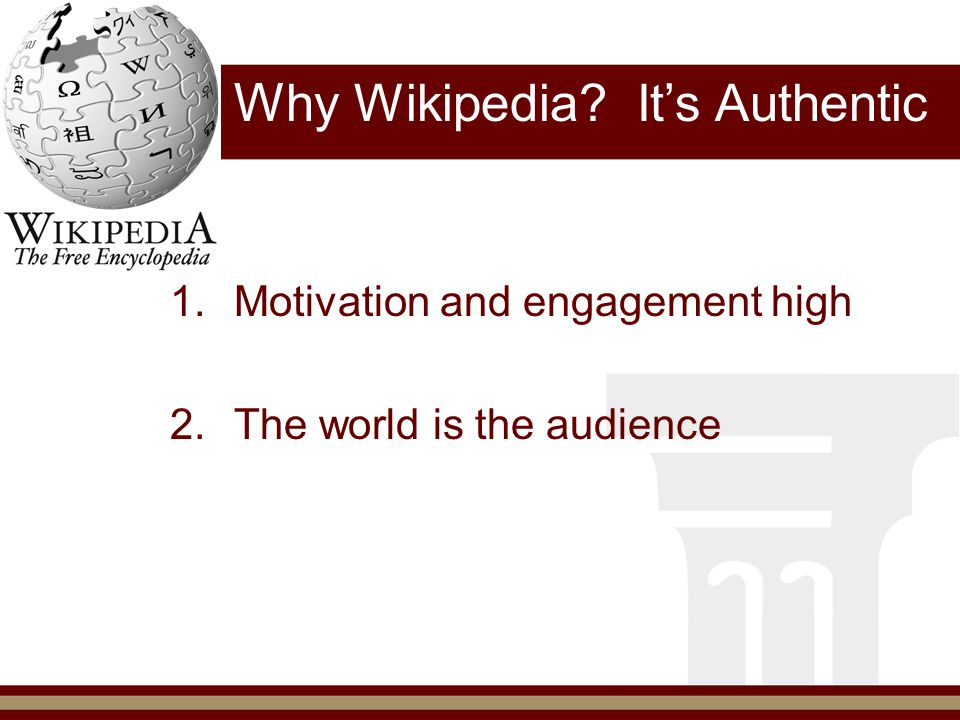 W hy Wikipedia? It's Authentic 1.Motivation and engagement high 2.The world is the audience