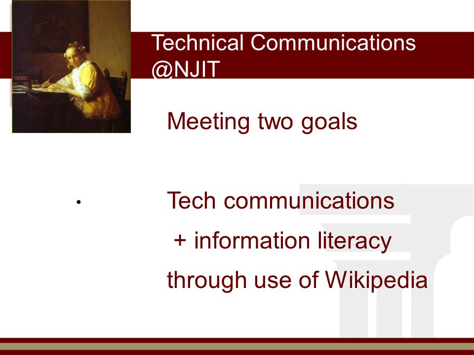 Technical Communications @NJIT Meeting two goals Tech communications + information literacy through use of Wikipedia