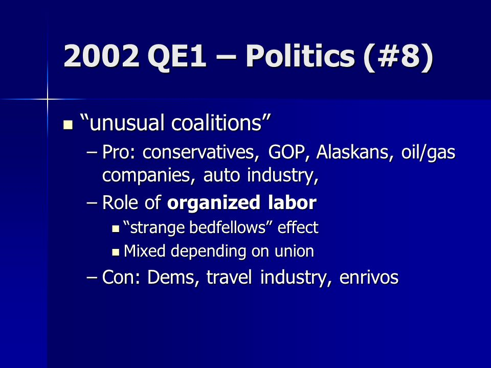 2002 QE1 – Politics (#8) unusual coalitions unusual coalitions –Pro: conservatives, GOP, Alaskans, oil/gas companies, auto industry, –Role of organized labor strange bedfellows effect strange bedfellows effect Mixed depending on union Mixed depending on union –Con: Dems, travel industry, enrivos