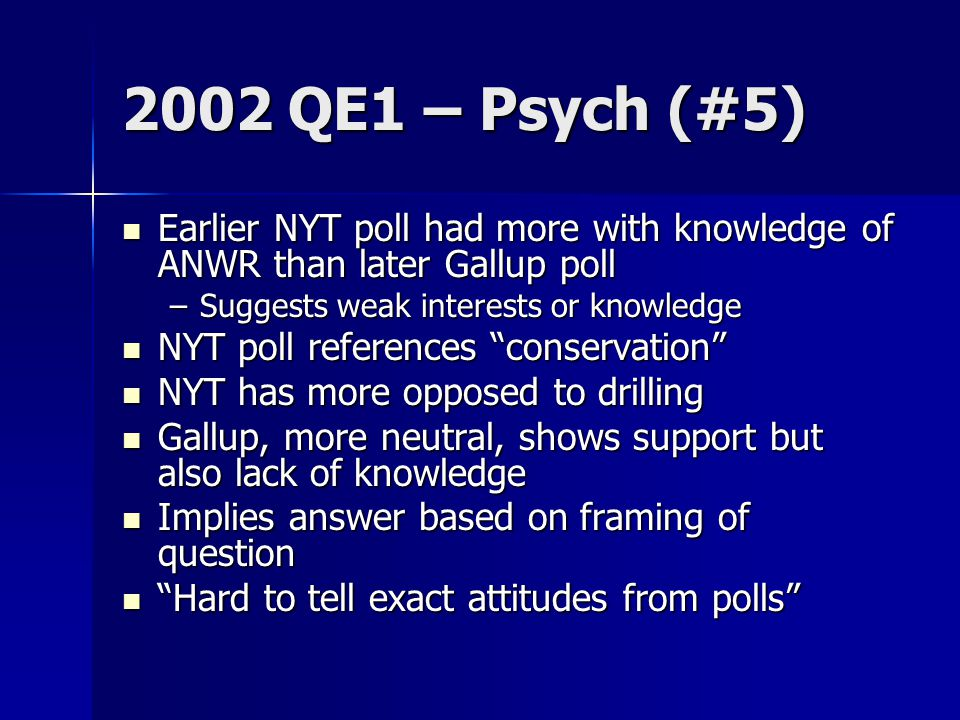 2002 QE1 – Psych (#5) Earlier NYT poll had more with knowledge of ANWR than later Gallup poll Earlier NYT poll had more with knowledge of ANWR than later Gallup poll –Suggests weak interests or knowledge NYT poll references conservation NYT poll references conservation NYT has more opposed to drilling NYT has more opposed to drilling Gallup, more neutral, shows support but also lack of knowledge Gallup, more neutral, shows support but also lack of knowledge Implies answer based on framing of question Implies answer based on framing of question Hard to tell exact attitudes from polls Hard to tell exact attitudes from polls