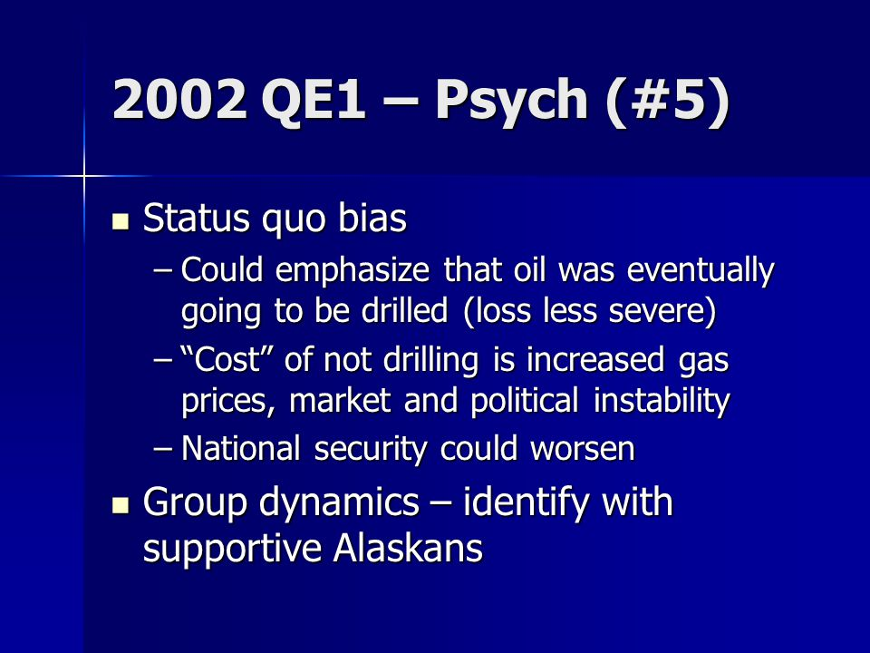 2002 QE1 – Psych (#5) Status quo bias Status quo bias –Could emphasize that oil was eventually going to be drilled (loss less severe) – Cost of not drilling is increased gas prices, market and political instability –National security could worsen Group dynamics – identify with supportive Alaskans Group dynamics – identify with supportive Alaskans