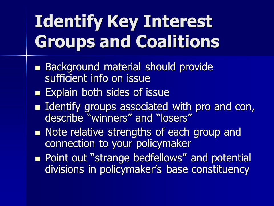 Identify Key Interest Groups and Coalitions Background material should provide sufficient info on issue Background material should provide sufficient info on issue Explain both sides of issue Explain both sides of issue Identify groups associated with pro and con, describe winners and losers Identify groups associated with pro and con, describe winners and losers Note relative strengths of each group and connection to your policymaker Note relative strengths of each group and connection to your policymaker Point out strange bedfellows and potential divisions in policymaker's base constituency Point out strange bedfellows and potential divisions in policymaker's base constituency