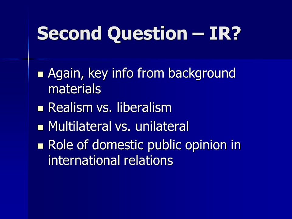Second Question – IR? Again, key info from background materials Again, key info from background materials Realism vs. liberalism Realism vs. liberalis