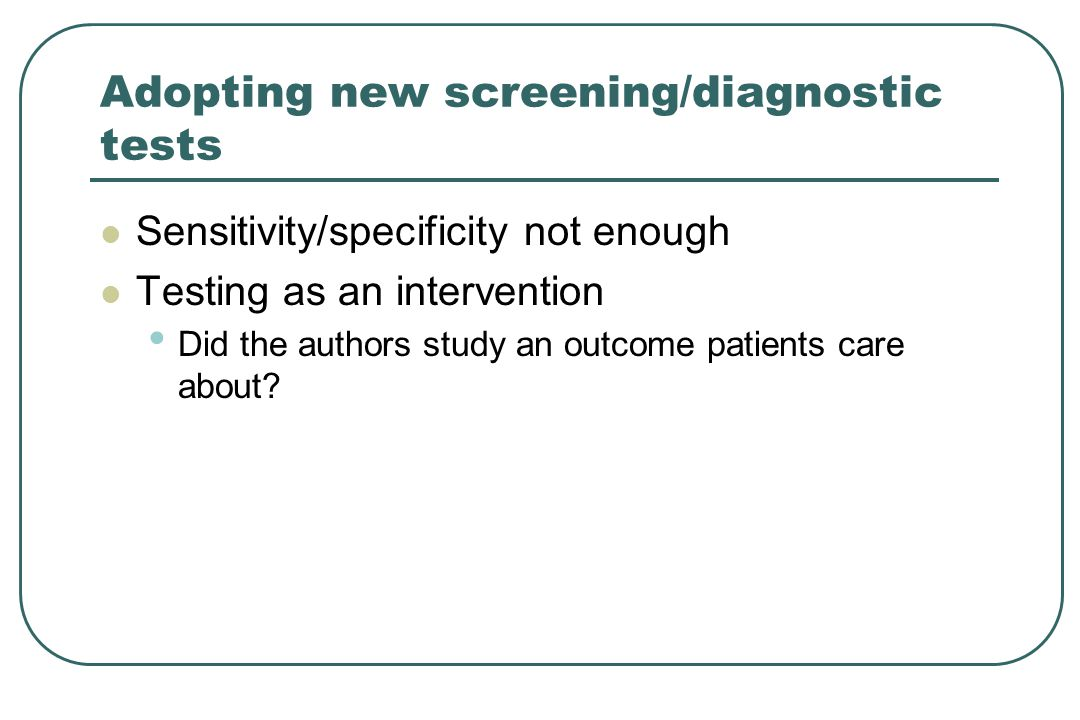 Adopting new screening/diagnostic tests Sensitivity/specificity not enough Testing as an intervention Did the authors study an outcome patients care a
