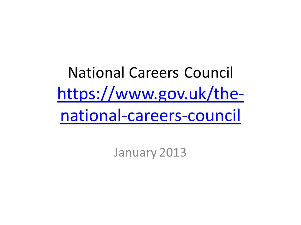 National Careers Council https://www.gov.uk/the- national-careers-council https://www.gov.uk/the- national-careers-council January 2013