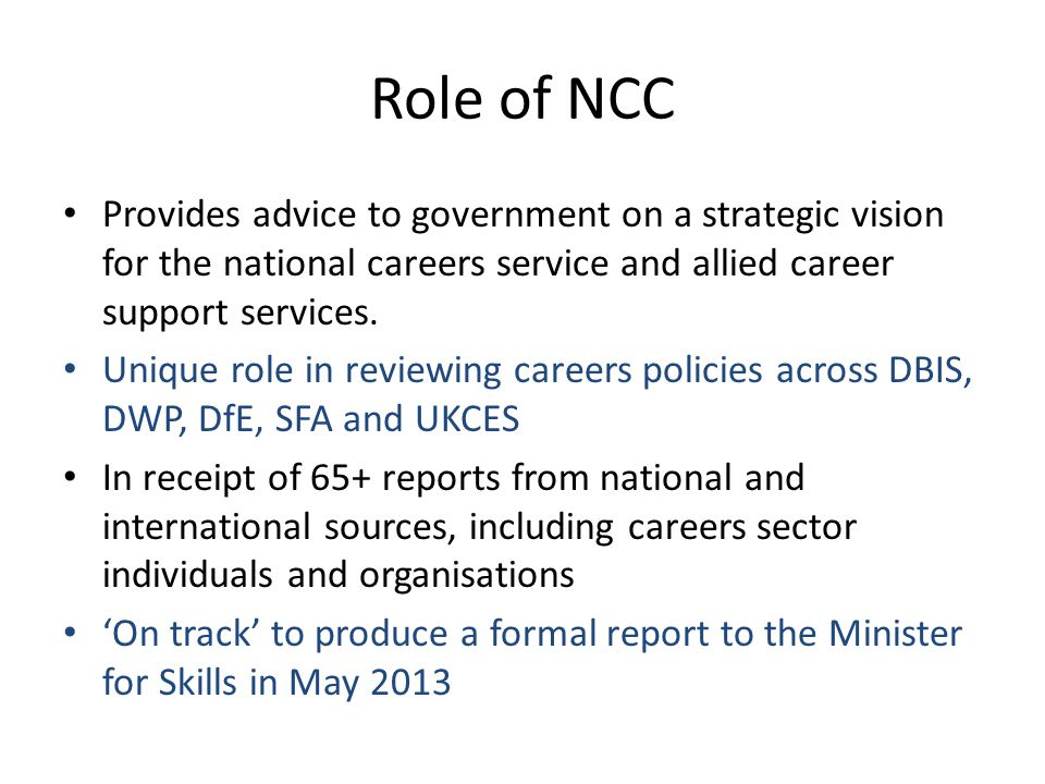 Role of NCC Provides advice to government on a strategic vision for the national careers service and allied career support services. Unique role in re