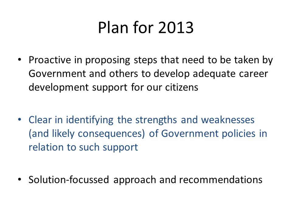 Plan for 2013 Proactive in proposing steps that need to be taken by Government and others to develop adequate career development support for our citiz
