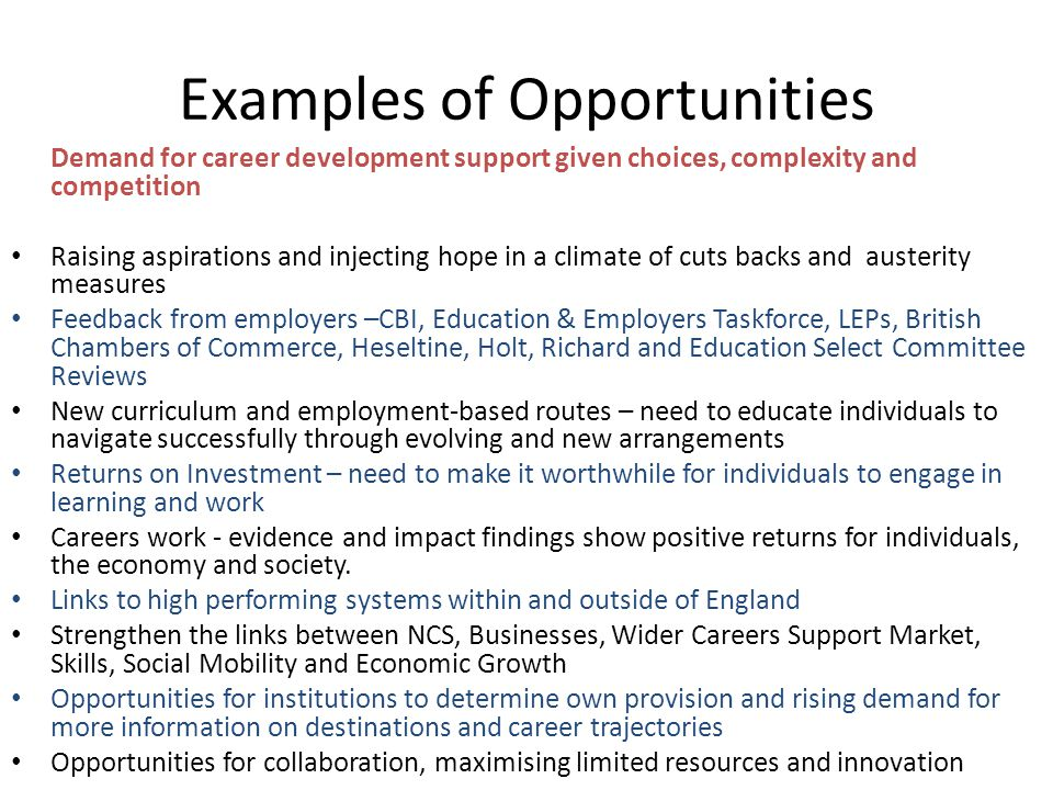 Examples of Opportunities Demand for career development support given choices, complexity and competition Raising aspirations and injecting hope in a
