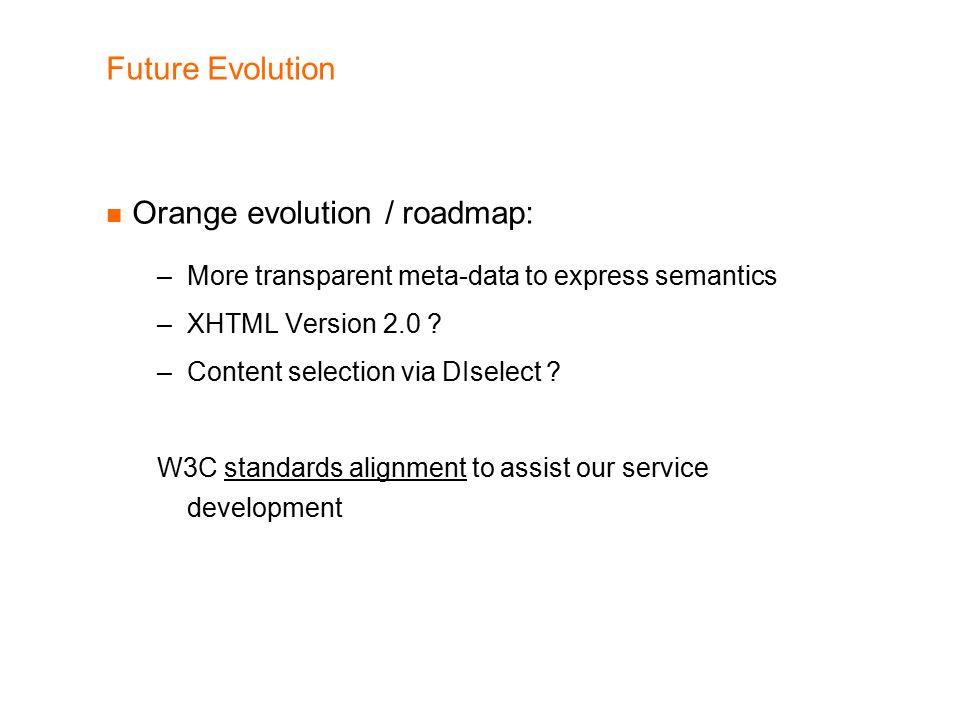 Future Evolution Orange evolution / roadmap: –More transparent meta-data to express semantics –XHTML Version 2.0 .