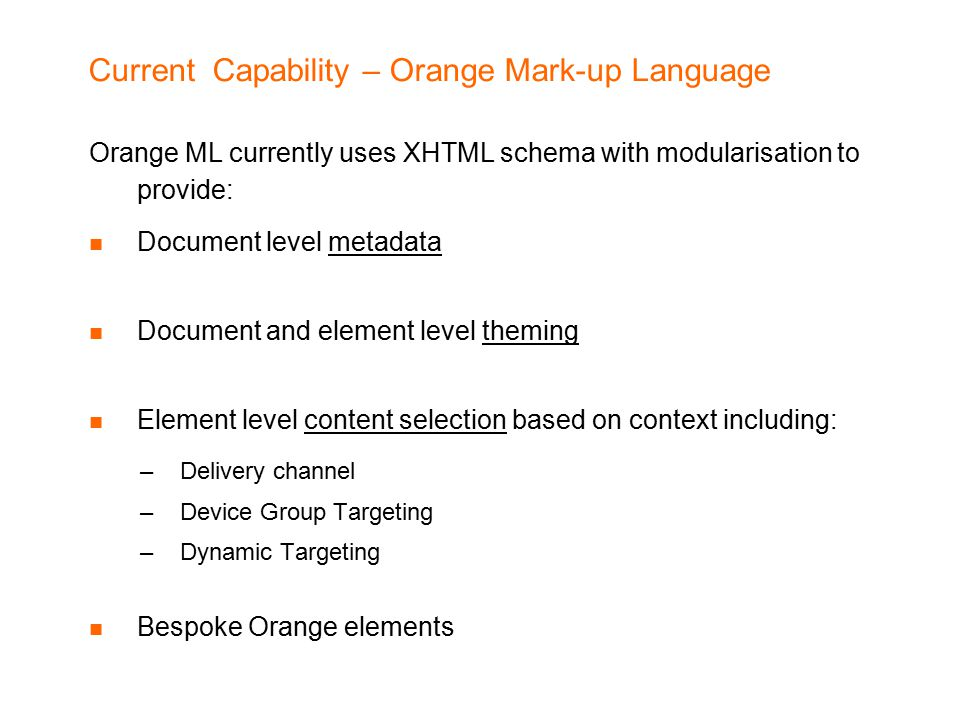 Current Capability – Orange Mark-up Language Orange ML currently uses XHTML schema with modularisation to provide: Document level metadata Document and element level theming Element level content selection based on context including: –Delivery channel –Device Group Targeting –Dynamic Targeting Bespoke Orange elements