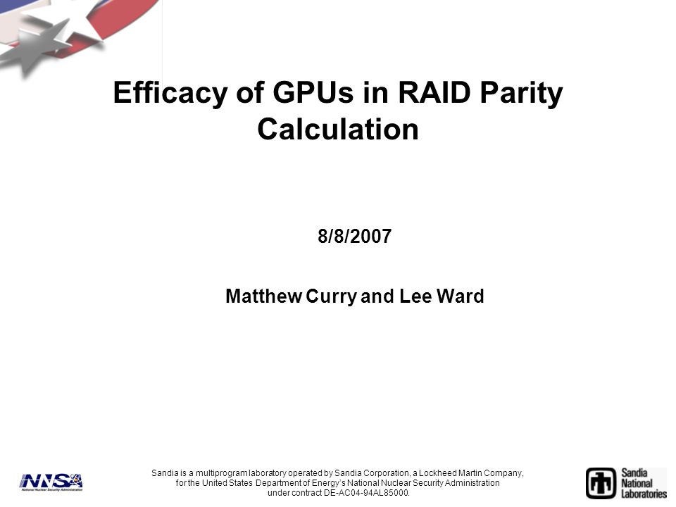 Efficacy of GPUs in RAID Parity Calculation 8/8/2007 Matthew Curry and Lee Ward Sandia is a multiprogram laboratory operated by Sandia Corporation, a Lockheed Martin Company, for the United States Department of Energy's National Nuclear Security Administration under contract DE-AC04-94AL85000.