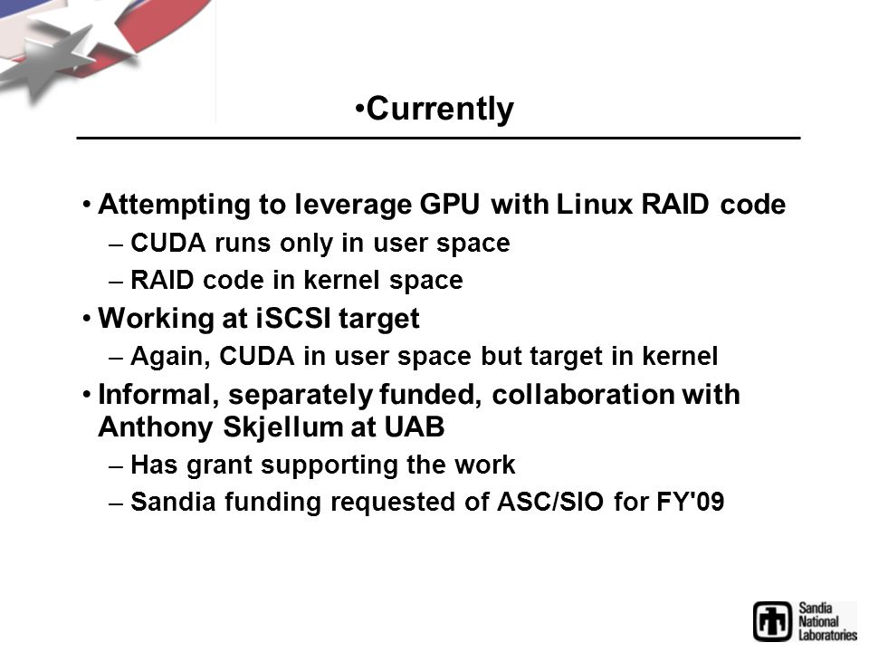 Currently Attempting to leverage GPU with Linux RAID code –CUDA runs only in user space –RAID code in kernel space Working at iSCSI target –Again, CUDA in user space but target in kernel Informal, separately funded, collaboration with Anthony Skjellum at UAB –Has grant supporting the work –Sandia funding requested of ASC/SIO for FY 09