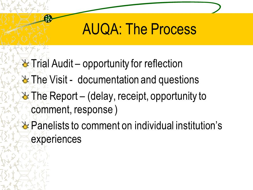 AUQA: The Process Trial Audit – opportunity for reflection The Visit - documentation and questions The Report – (delay, receipt, opportunity to comment, response ) Panelists to comment on individual institution's experiences