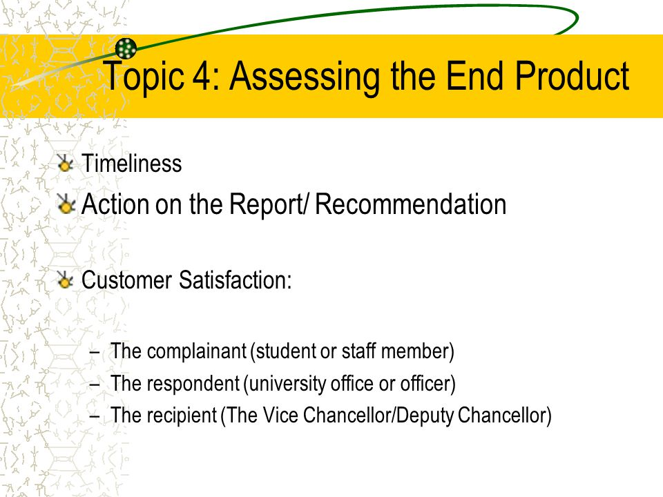 Topic 4: Assessing the End Product Timeliness Action on the Report/ Recommendation Customer Satisfaction: –The complainant (student or staff member) –The respondent (university office or officer) –The recipient (The Vice Chancellor/Deputy Chancellor)