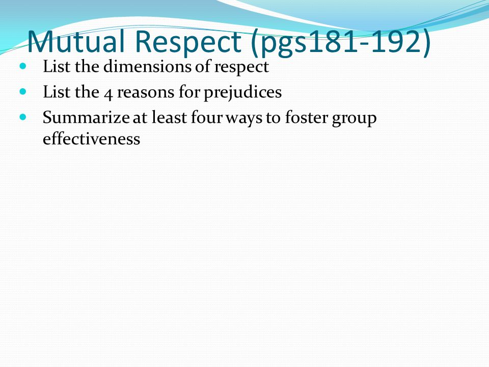 Mutual Respect (pgs181-192) List the dimensions of respect List the 4 reasons for prejudices Summarize at least four ways to foster group effectivenes