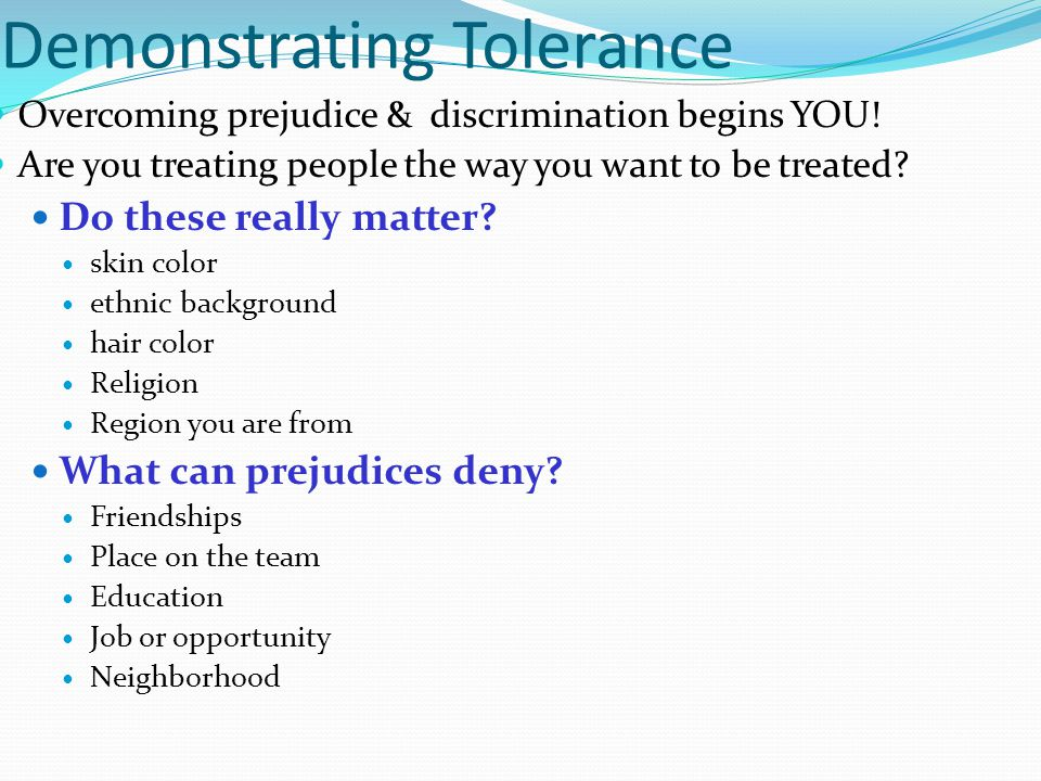 Demonstrating Tolerance Overcoming prejudice & discrimination begins YOU! Are you treating people the way you want to be treated? Do these really matt