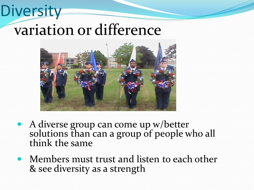 Diversity variation or difference A diverse group can come up w/better solutions than can a group of people who all think the same Members must trust