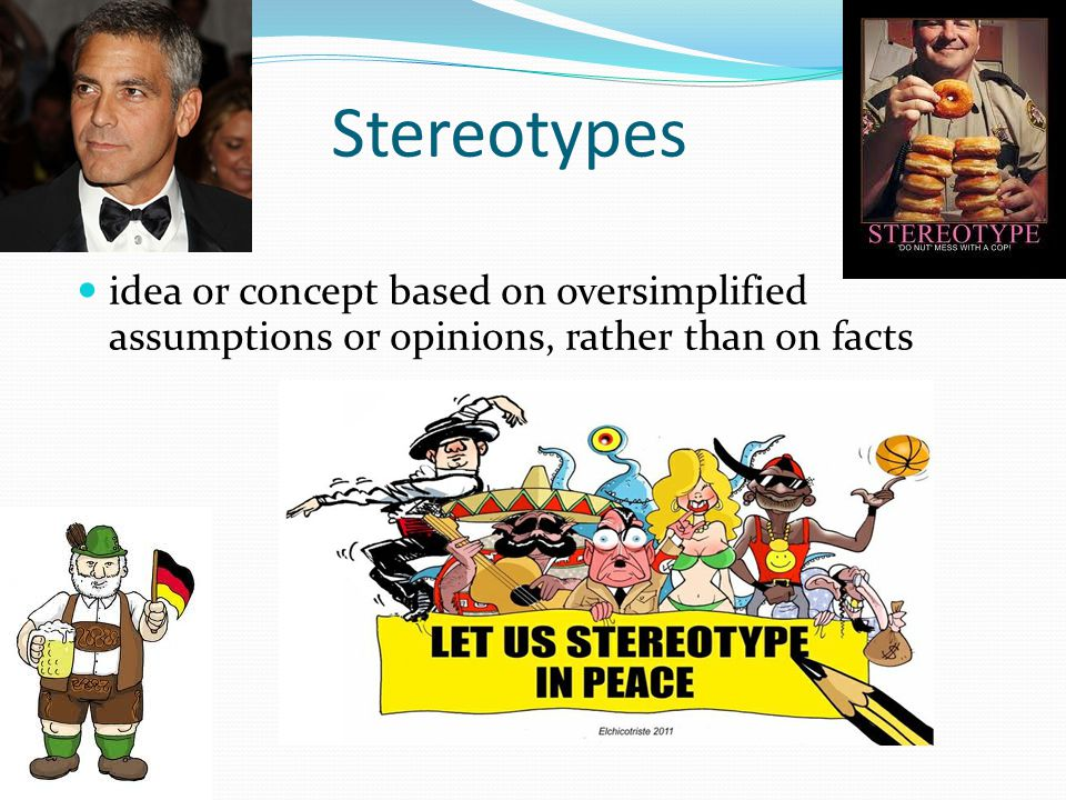 Stereotypes idea or concept based on oversimplified assumptions or opinions, rather than on facts