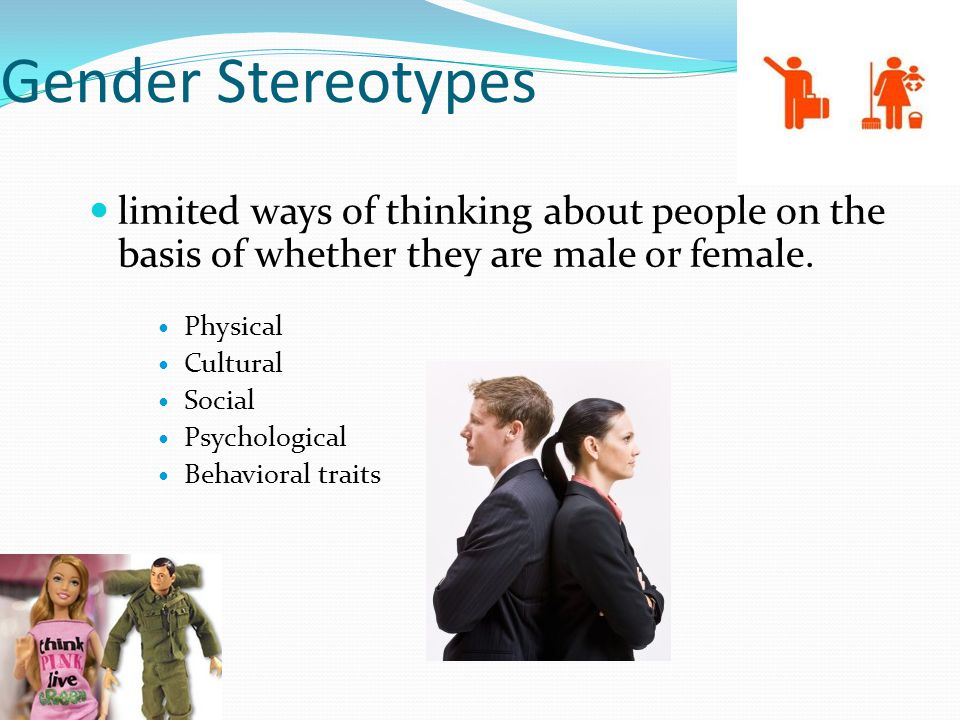 Gender Stereotypes limited ways of thinking about people on the basis of whether they are male or female. Physical Cultural Social Psychological Behav