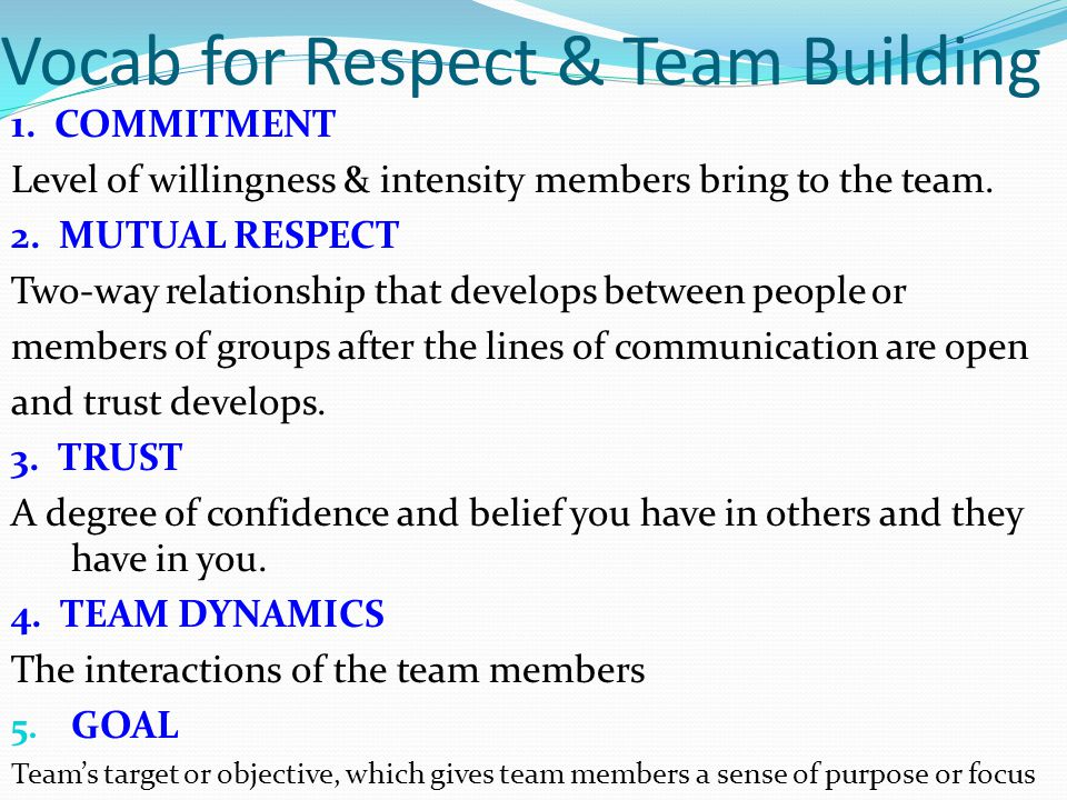 Vocab for Respect & Team Building 1. COMMITMENT Level of willingness & intensity members bring to the team. 2. MUTUAL RESPECT Two-way relationship tha