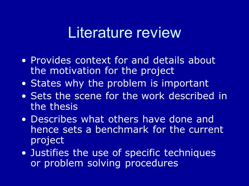 Literature review Provides context for and details about the motivation for the project States why the problem is important Sets the scene for the wor