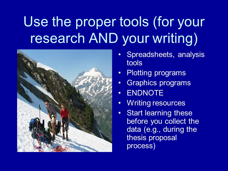 Use the proper tools (for your research AND your writing) Spreadsheets, analysis tools Plotting programs Graphics programs ENDNOTE Writing resources S