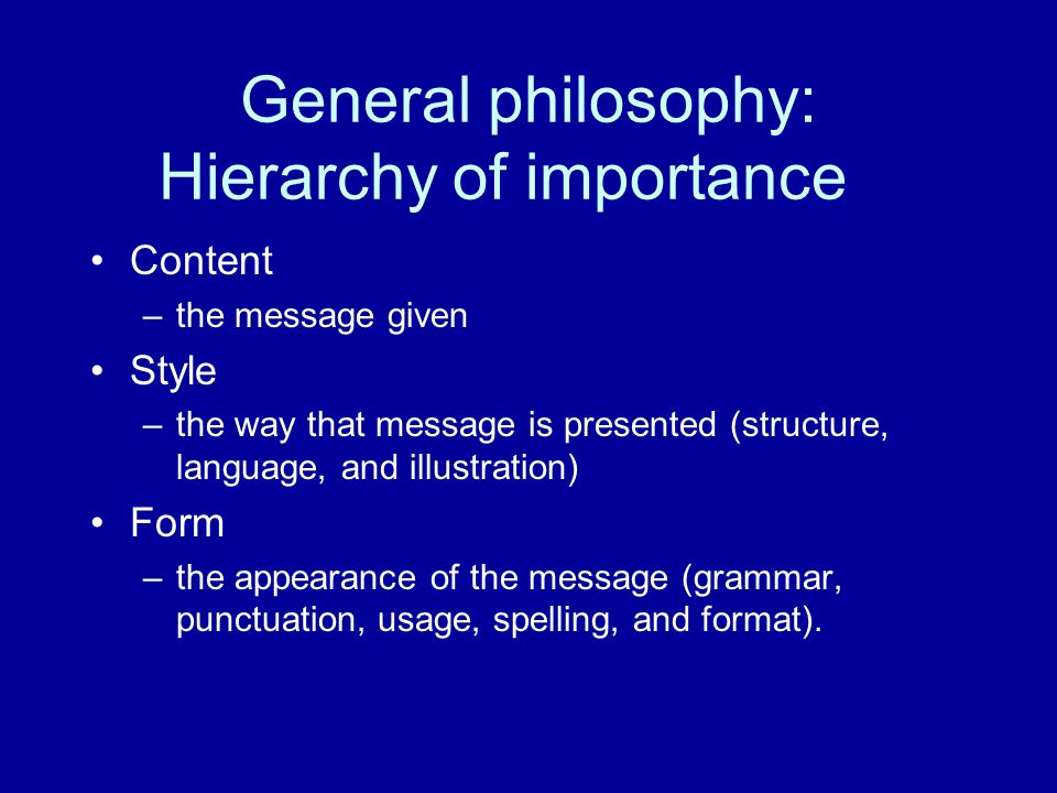 General philosophy: Hierarchy of importance Content –the message given Style –the way that message is presented (structure, language, and illustration