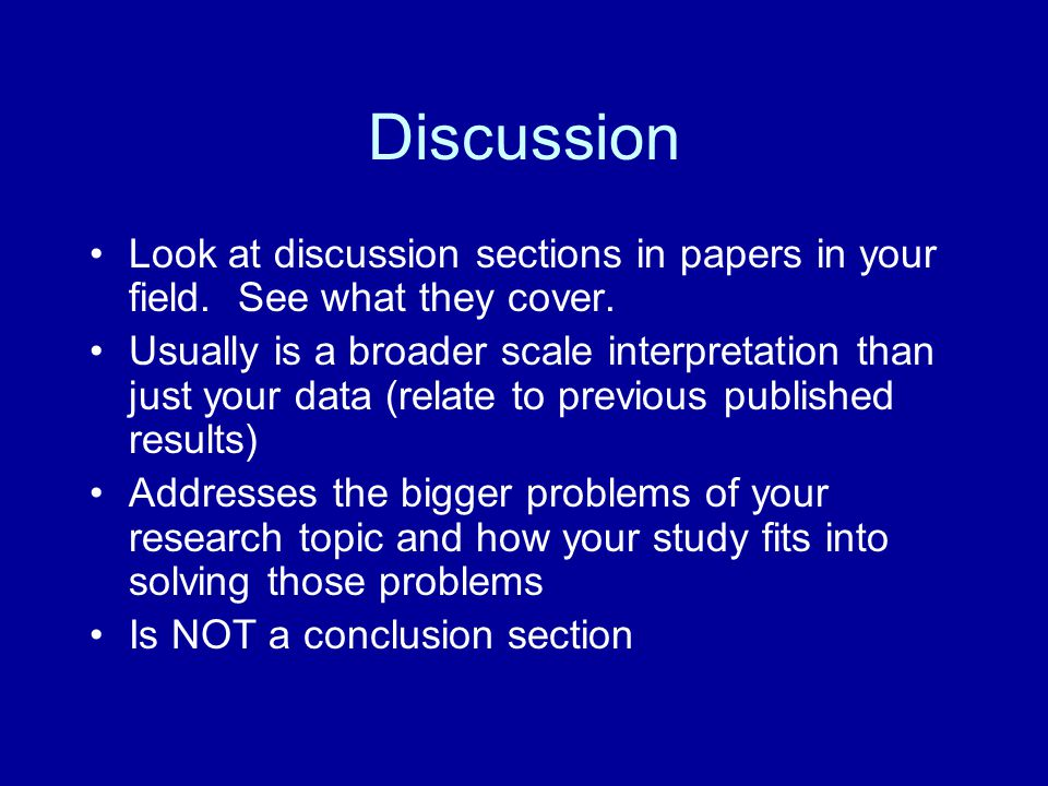 Discussion Look at discussion sections in papers in your field. See what they cover. Usually is a broader scale interpretation than just your data (re