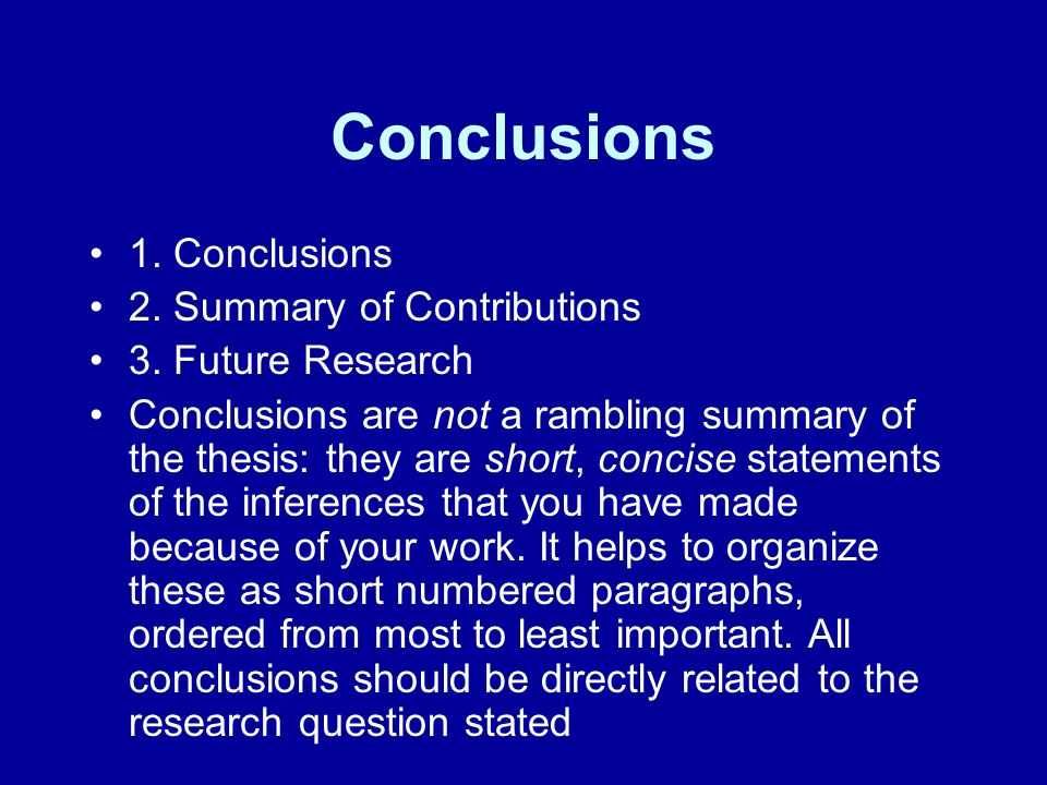 Conclusions 1. Conclusions 2. Summary of Contributions 3. Future Research Conclusions are not a rambling summary of the thesis: they are short, concis