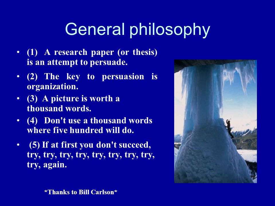 General philosophy (1)A research paper (or thesis) is an attempt to persuade. (2)The key to persuasion is organization. (3) A picture is worth a thous