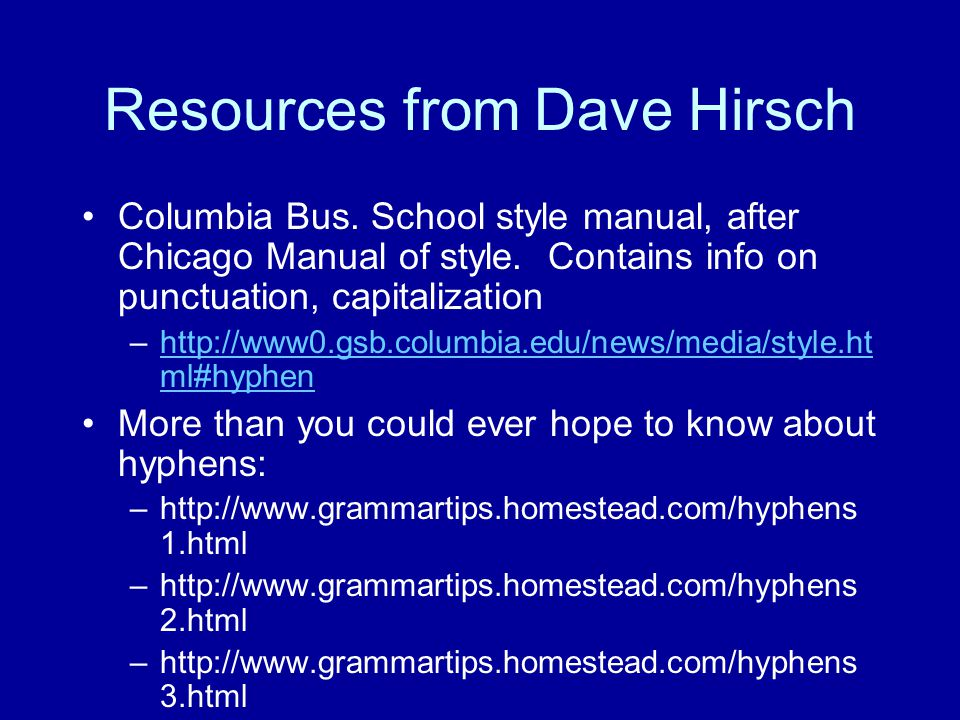 Resources from Dave Hirsch Columbia Bus. School style manual, after Chicago Manual of style. Contains info on punctuation, capitalization –http://www0