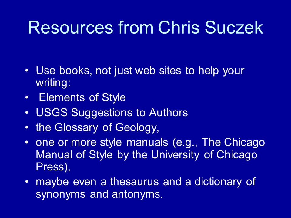 Resources from Chris Suczek Use books, not just web sites to help your writing: Elements of Style USGS Suggestions to Authors the Glossary of Geology,