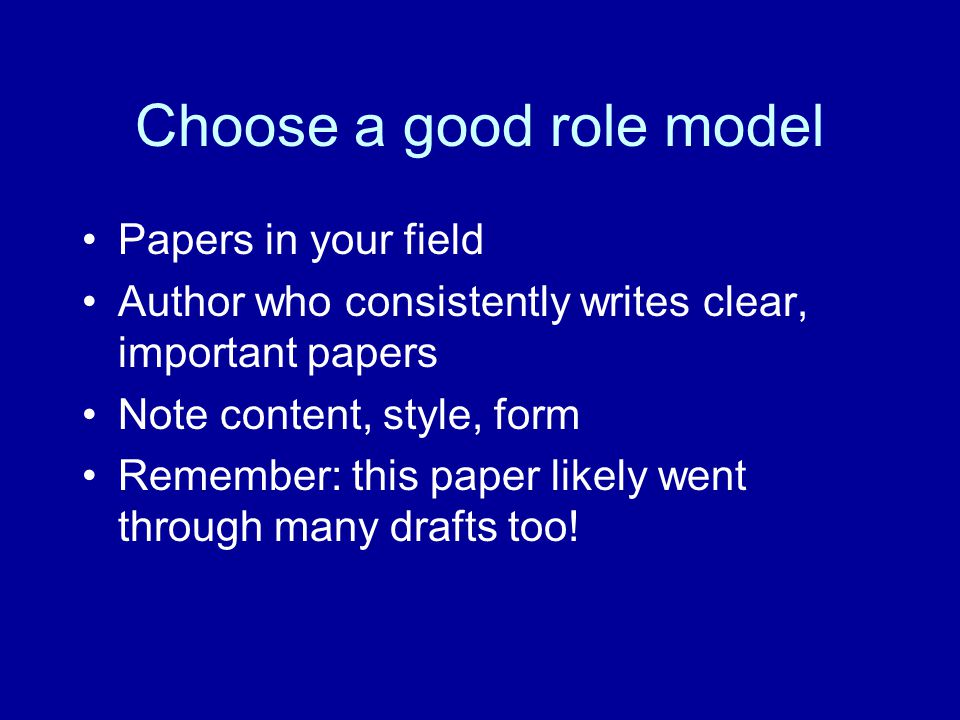 Choose a good role model Papers in your field Author who consistently writes clear, important papers Note content, style, form Remember: this paper li