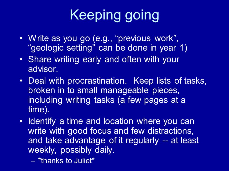 """Keeping going Write as you go (e.g., """"previous work"""", """"geologic setting"""" can be done in year 1) Share writing early and often with your advisor. Deal"""