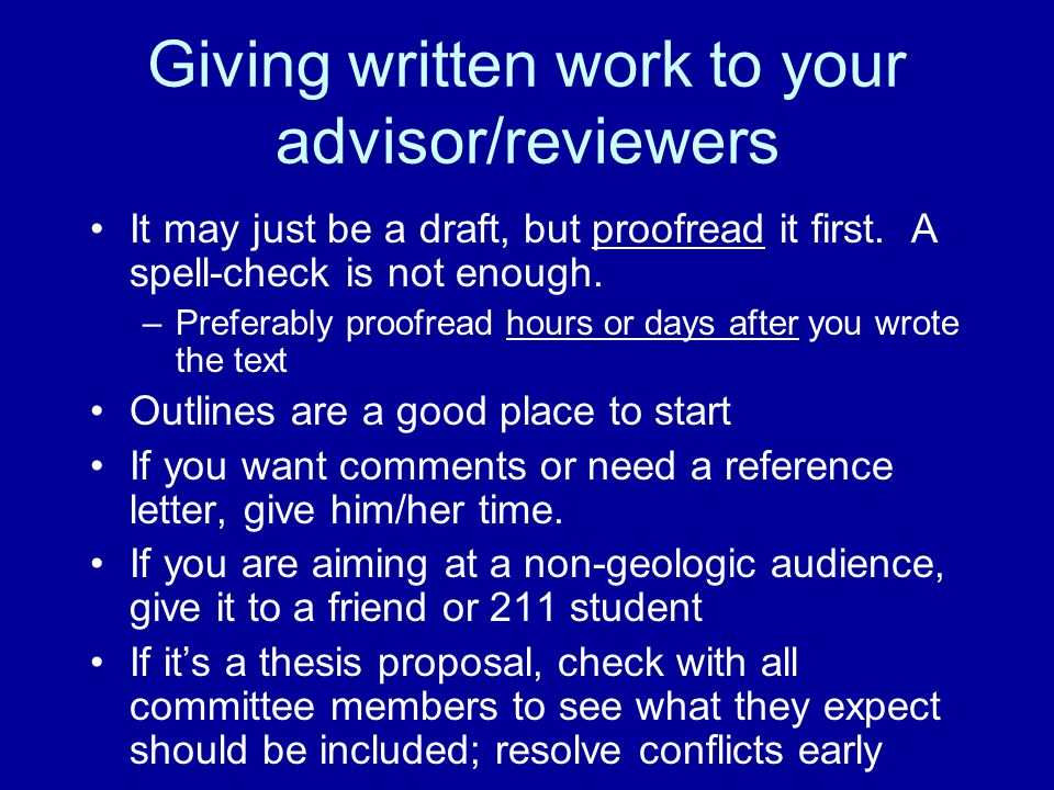 Giving written work to your advisor/reviewers It may just be a draft, but proofread it first. A spell-check is not enough. –Preferably proofread hours