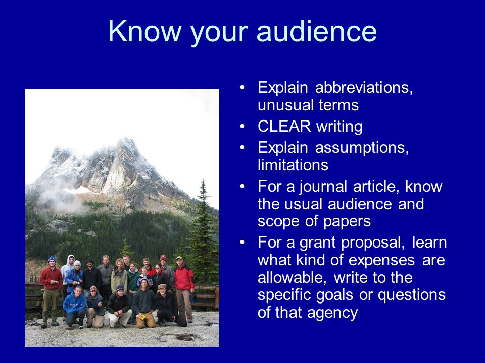 Know your audience Explain abbreviations, unusual terms CLEAR writing Explain assumptions, limitations For a journal article, know the usual audience