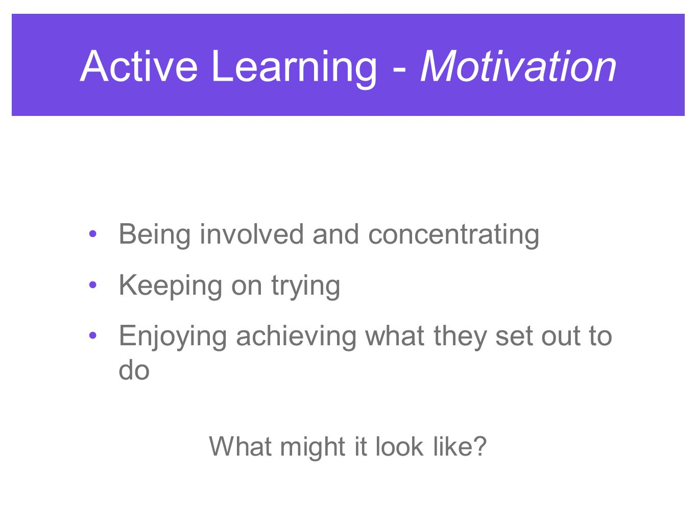 Active Learning - Motivation Being involved and concentrating Keeping on trying Enjoying achieving what they set out to do What might it look like?