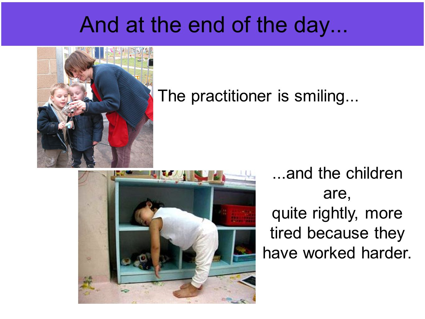 And at the end of the day... The practitioner is smiling......and the children are, quite rightly, more tired because they have worked harder.