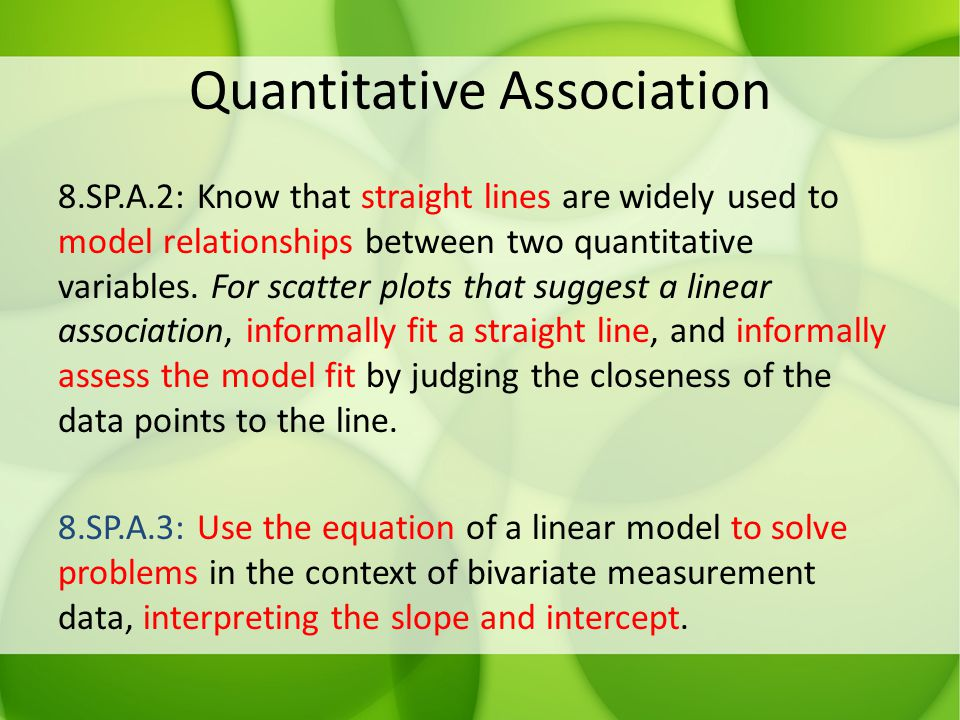 Quantitative Association 8.SP.A.2: Know that straight lines are widely used to model relationships between two quantitative variables. For scatter plo