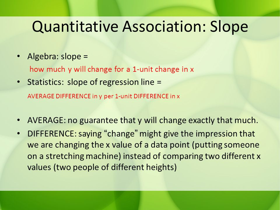 Quantitative Association: Slope Algebra: slope = how much y will change for a 1-unit change in x Statistics: slope of regression line = AVERAGE DIFFER