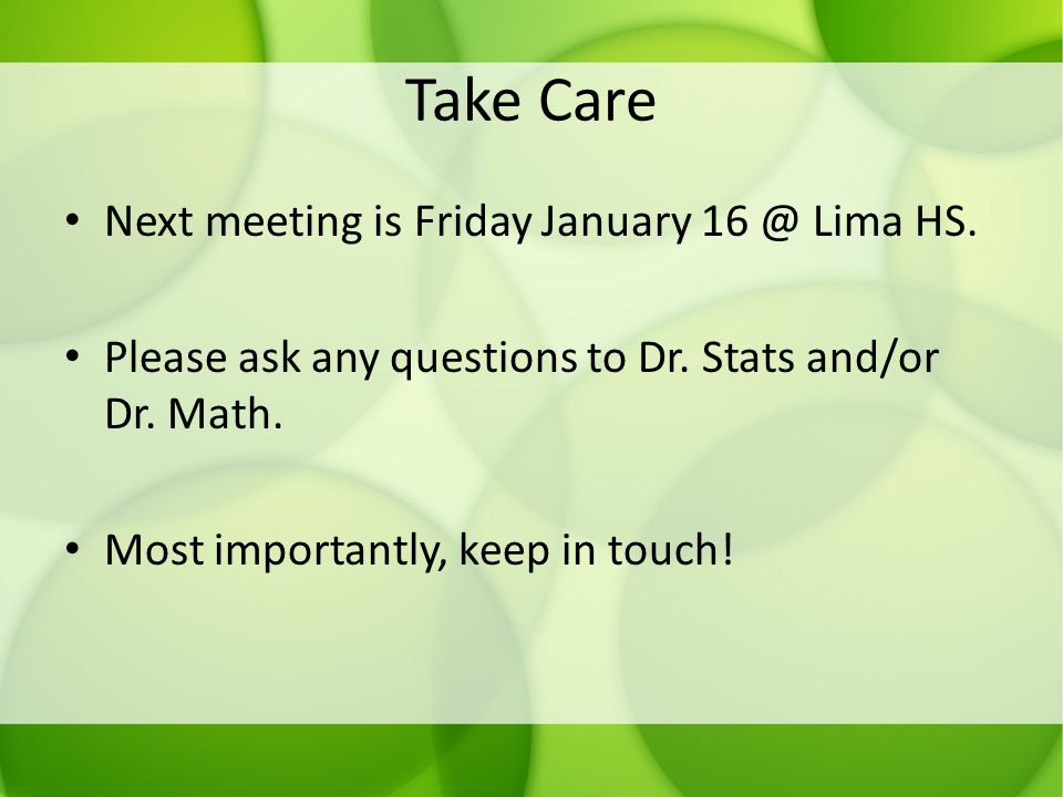 Take Care Next meeting is Friday January 16 @ Lima HS. Please ask any questions to Dr. Stats and/or Dr. Math. Most importantly, keep in touch!