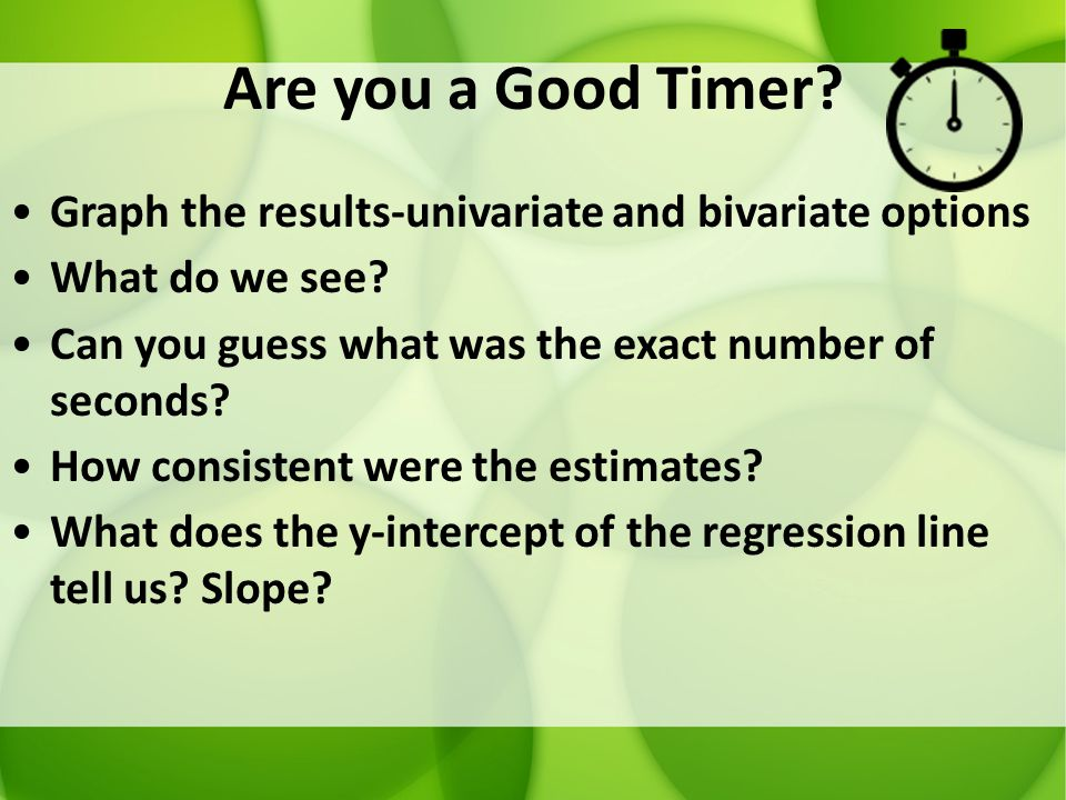 Are you a Good Timer? Graph the results-univariate and bivariate options What do we see? Can you guess what was the exact number of seconds? How consi