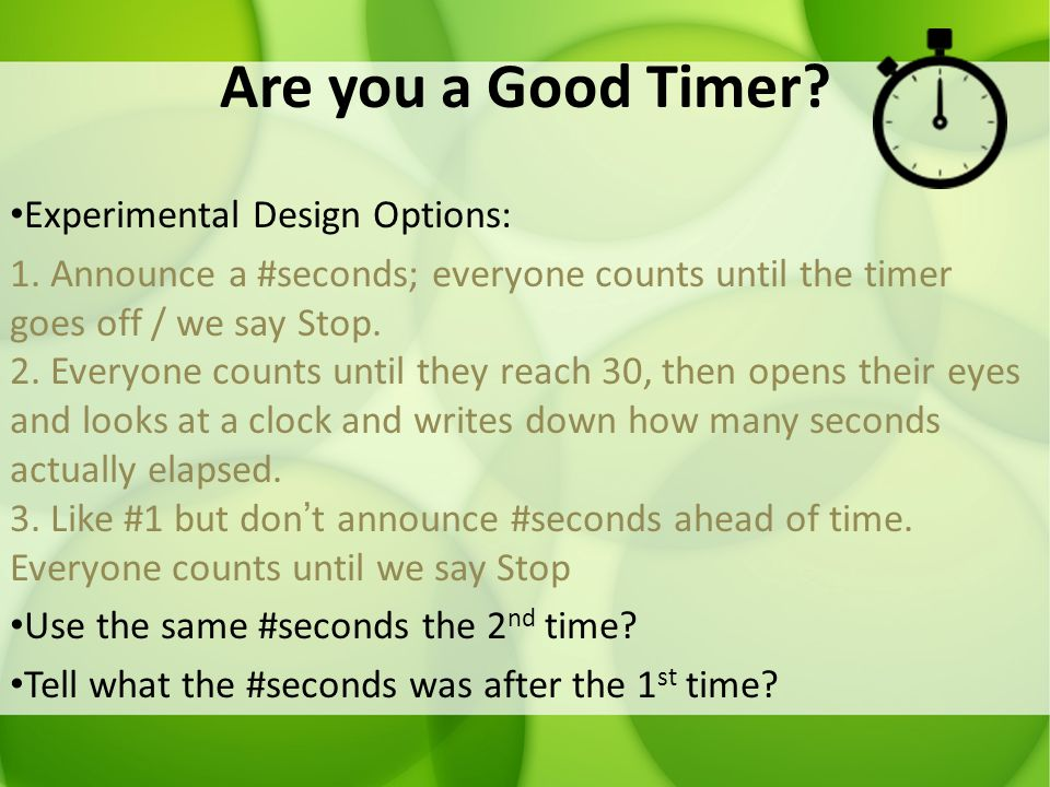 Are you a Good Timer? Experimental Design Options: 1. Announce a #seconds; everyone counts until the timer goes off / we say Stop. 2. Everyone counts