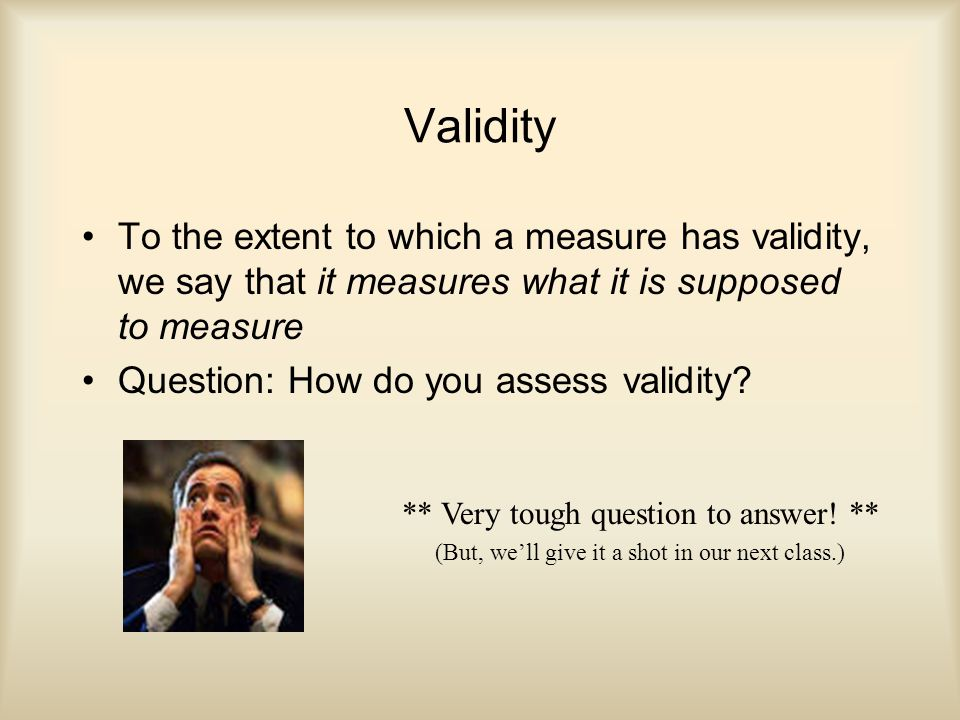 Validity To the extent to which a measure has validity, we say that it measures what it is supposed to measure Question: How do you assess validity.
